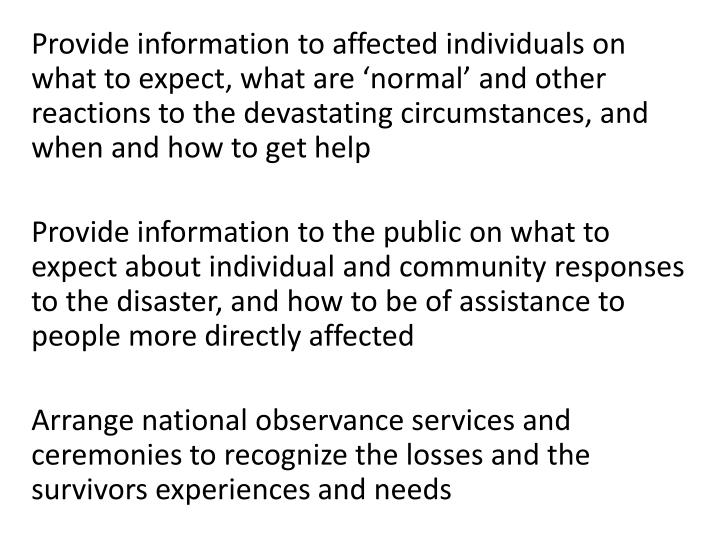 Provide information to affected individuals on what to expect, what are 'normal' and other reactions to the devastating circumstances, and when and how to get help