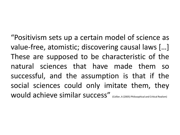 """Positivism sets up a certain model of science as value-free, atomistic; discovering causal laws […] These are supposed to be characteristic of the natural sciences that have made them so successful, and the assumption is that if the social sciences could only imitate them, they would achieve similar success"""