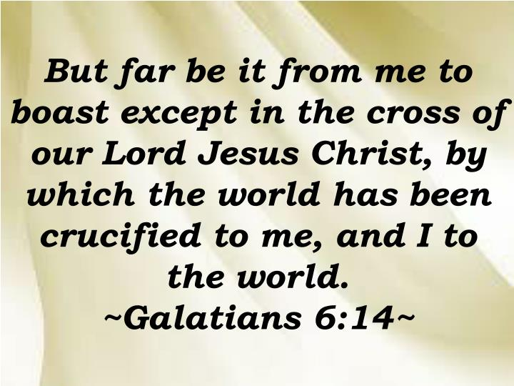 But far be it from me to boast except in the cross of our Lord Jesus Christ, by which the world has been crucified to me, and I to the world.