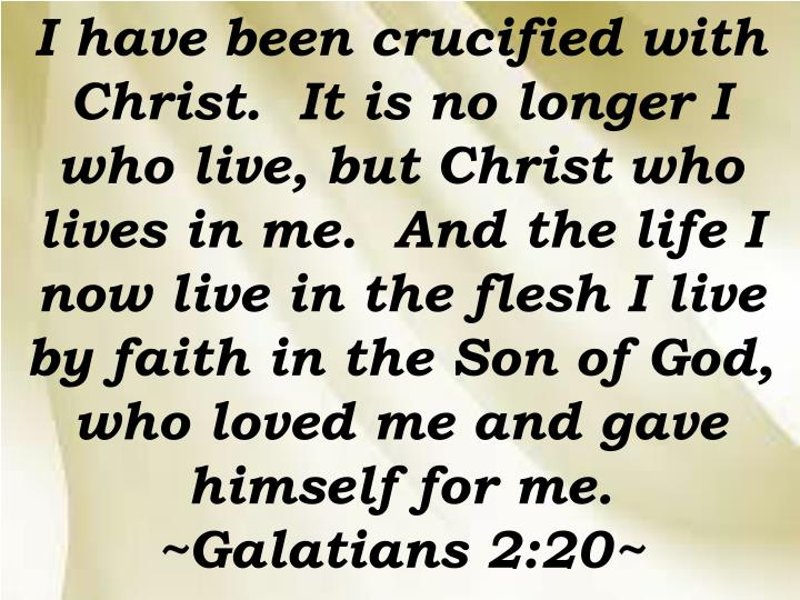 I have been crucified with Christ.  It is no longer I who live, but Christ who lives in me.  And the life I now live in the flesh I live by faith in the Son of God, who loved me and gave himself for me.