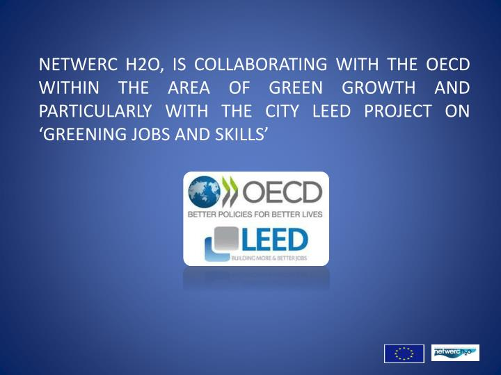 NETWERC H2O, IS COLLABORATING WITH THE OECD WITHIN THE AREA OF GREEN GROWTH AND PARTICULARLY WITH THE CITY LEED PROJECT ON 'GREENING JOBS AND SKILLS'