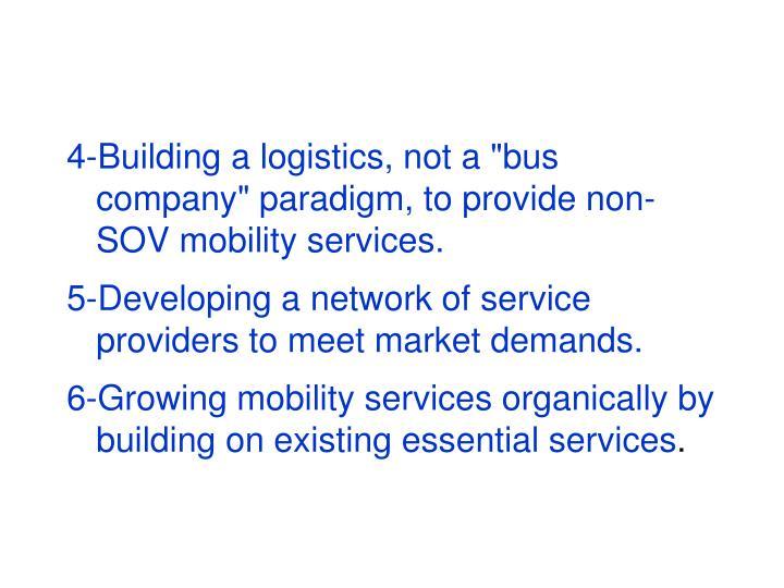"4-Building a logistics, not a ""bus company"" paradigm, to provide non-SOV mobility services."