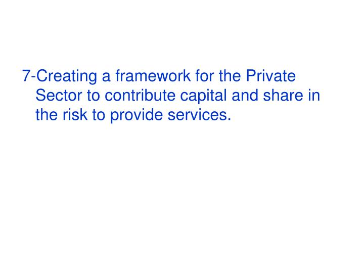 7-Creating a framework for the Private Sector to contribute capital and share in the risk to provide services.