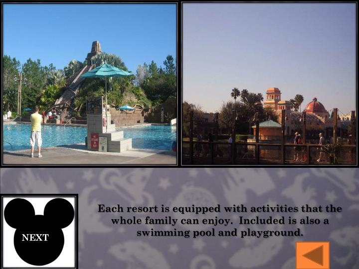Each resort is equipped with activities that the whole family can enjoy.  Included is also a swimming pool and playground.