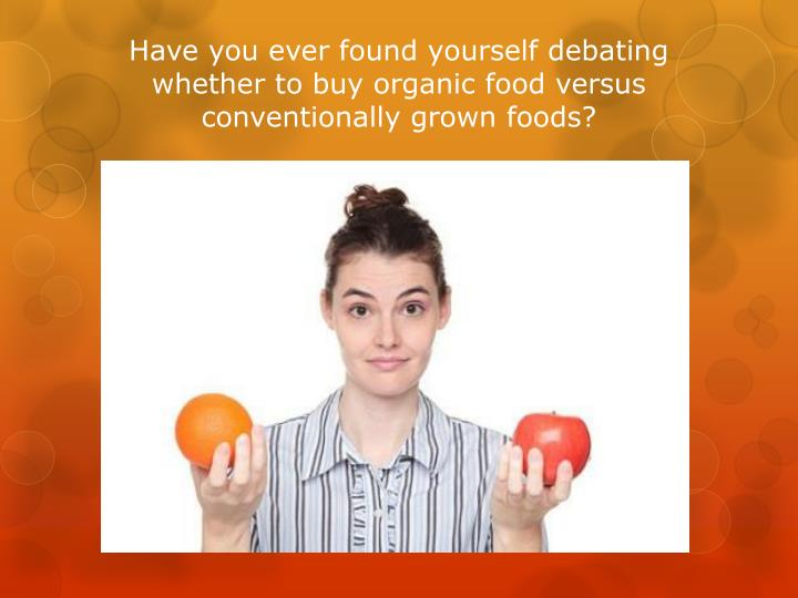 Have you ever found yourself debating whether to buy organic food versus conventionally grown foods