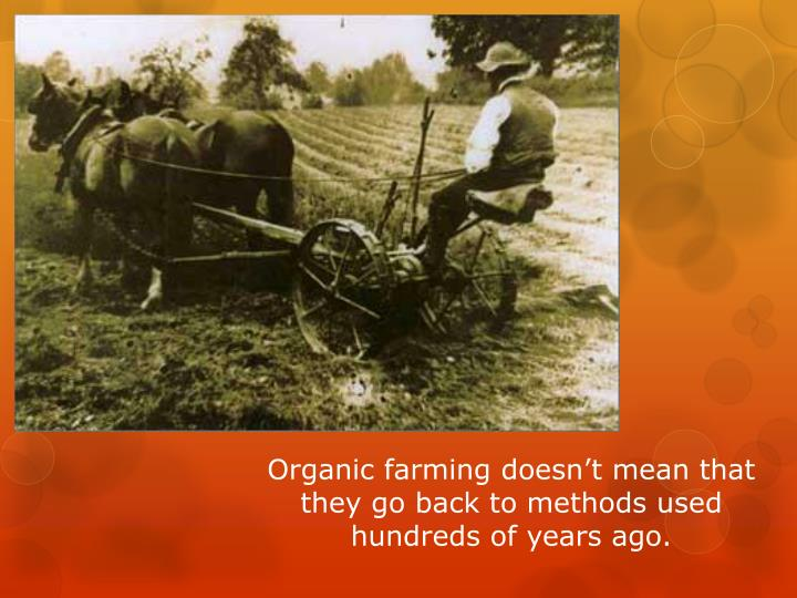 Organic farming doesn't mean that they go back to methods used hundreds of years ago.