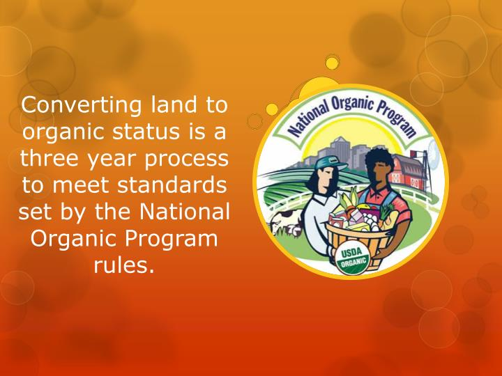 Converting land to organic status is a three year process to meet standards set by the