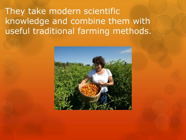 They take modern scientific knowledge and combine them with useful traditional farming methods.