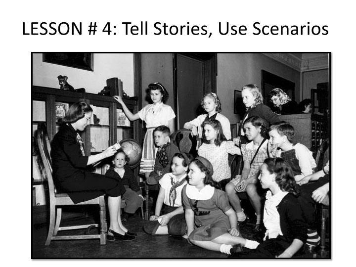 LESSON # 4: Tell Stories, Use Scenarios