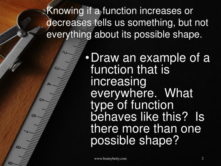 Knowing if a function increases or decreases tells us something, but not everything about its possib...