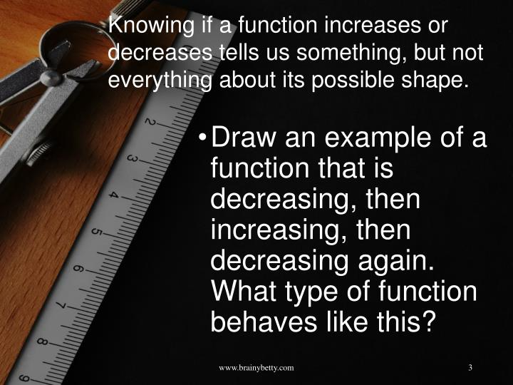 Knowing if a function increases or decreases tells us something, but not everything about its possible shape.