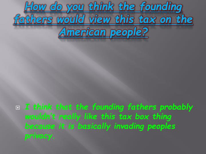 How do you think the founding fathers would view this tax on the American people?