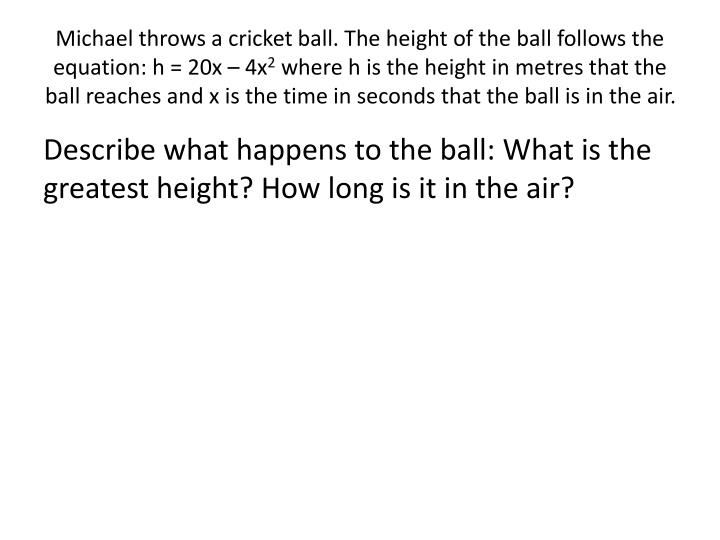 Michael throws a cricket ball. The height of the ball follows the equation: h = 20x – 4x