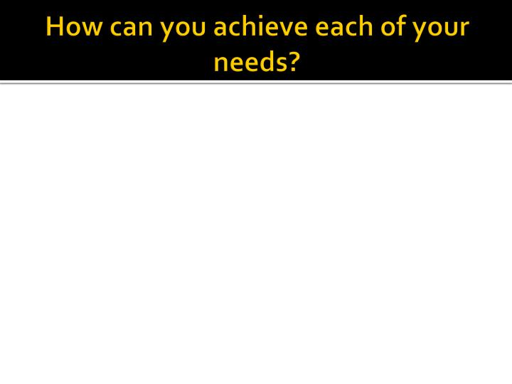How can you achieve each of your needs?