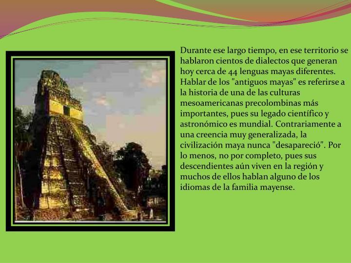 """Durante ese largo tiempo, en ese territorio se hablaron cientos de dialectos que generan hoy cerca de 44 lenguas mayas diferentes. Hablar de los """"antiguos mayas"""" es referirse a la historia de una de las culturas mesoamericanas precolombinas más importantes, pues su legado científico y astronómico es mundial. Contrariamente a una creencia muy generalizada, la civilización maya nunca """"desapareció"""". Por lo menos, no por completo, pues sus descendientes aún viven en la región y muchos de ellos hablan alguno de los idiomas de la familia"""