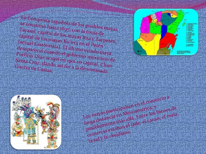La Conquista española de los pueblos mayas se consumó hasta 1697, con la toma de