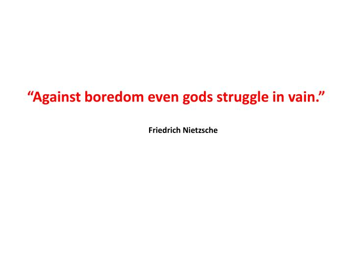 """Against boredom even gods struggle in vain."""