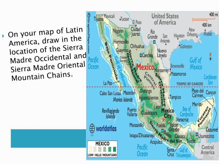 On your map of Latin America, draw in the location of the Sierra Madre Occidental and Sierra Madre Oriental Mountain Chains.