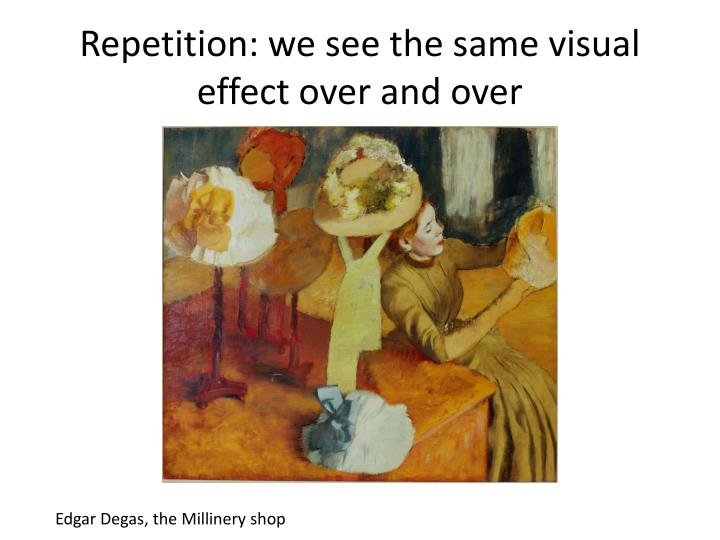 Repetition: we see the same visual effect over and over