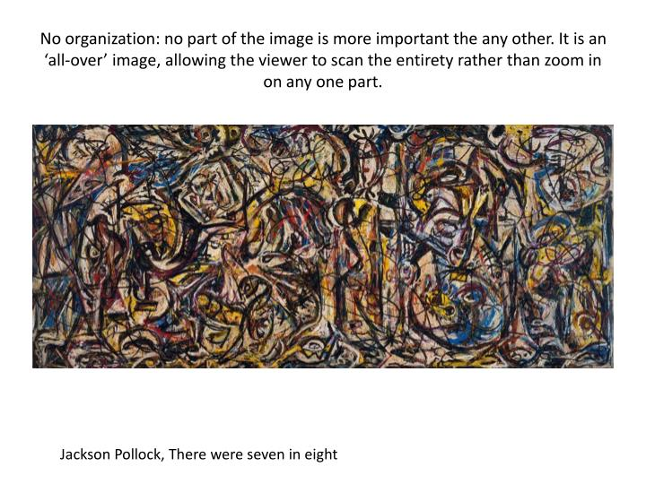No organization: no part of the image is more important the any other. It is an 'all-over' image, allowing the viewer to scan the entirety rather than zoom in on any one part.