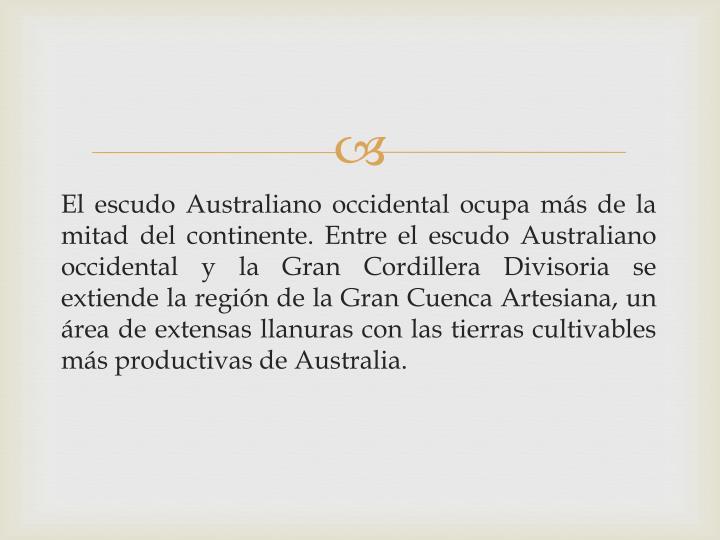 El escudo Australiano occidental ocupa más de la mitad del continente. Entre el escudo Australiano occidental y la Gran Cordillera Divisoria se extiende la región de la Gran Cuenca Artesiana, un área de extensas llanuras con las tierras cultivables más productivas de Australia.