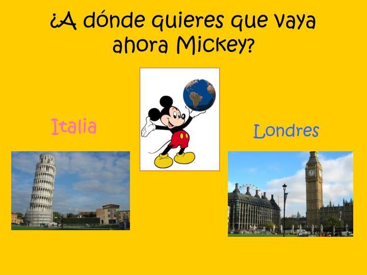 ¿A dónde quieres que vaya ahora Mickey?