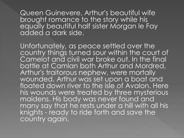 Queen Guinevere, Arthur's beautiful wife brought romance to the story while his equally beautiful half sister Morgan le Fay added a dark side.