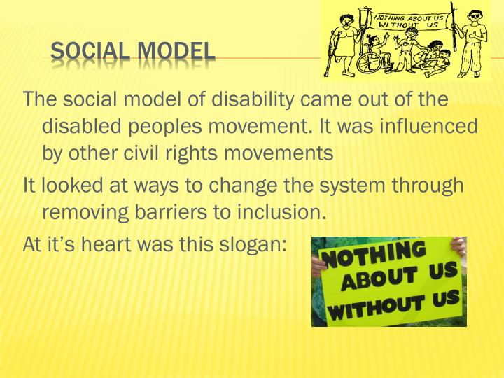 The social model of disability came out of the disabled peoples movement. It was influenced by other civil rights movements