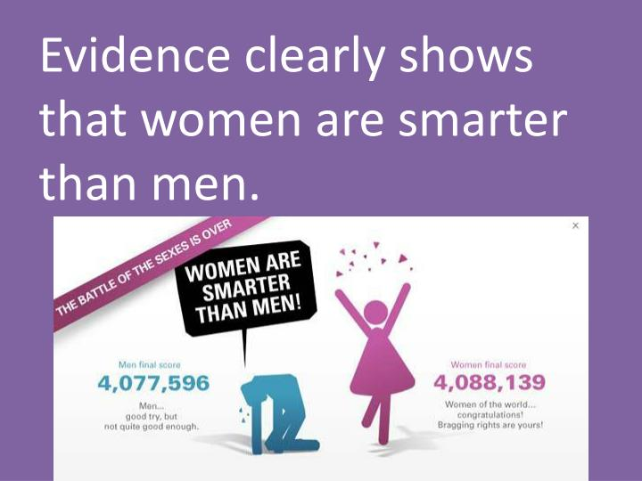 Evidence clearly shows that women are smarter than men.