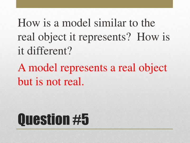How is a model similar to the real object it represents?  How is it different?