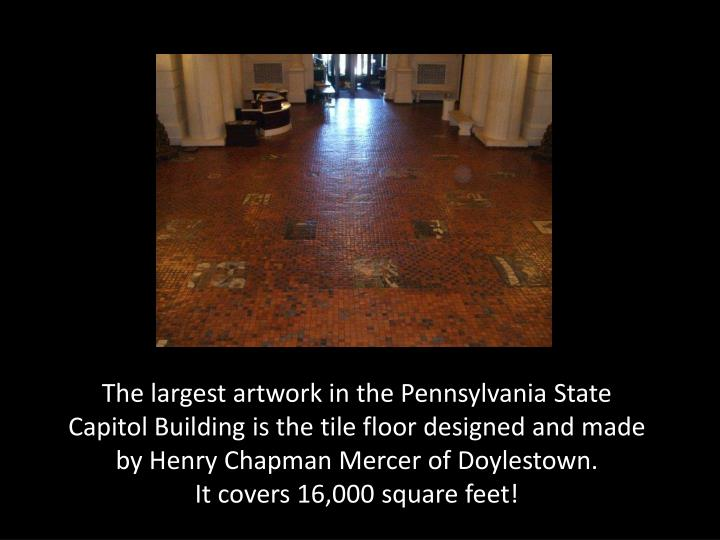 The largest artwork in the Pennsylvania State Capitol Building is the tile floor designed and made by Henry Chapman Mercer of Doylestown.