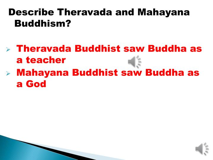 Describe Theravada and Mahayana Buddhism?