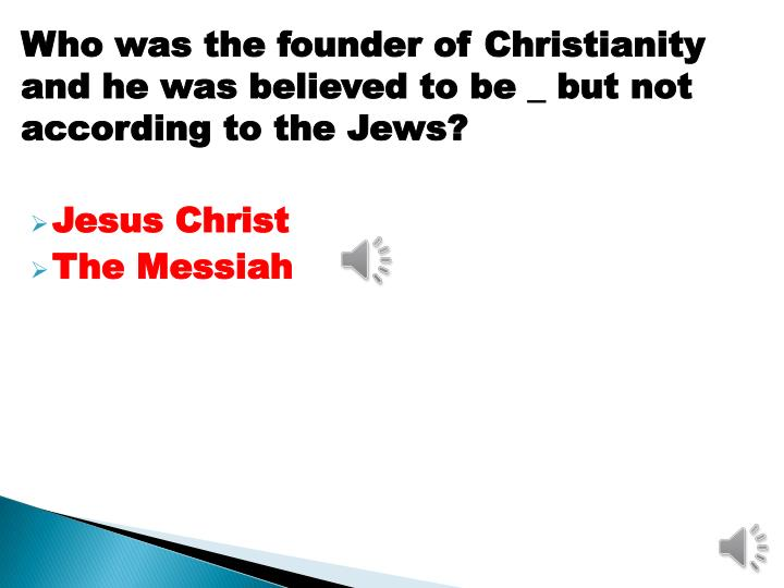 Who was the founder of Christianity and he was believed to be _ but not according to the Jews?