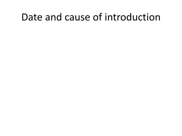 Date and cause of introduction