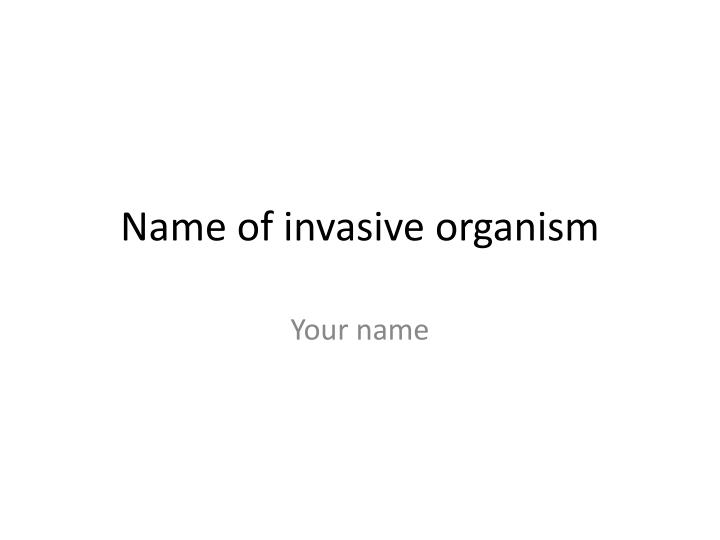 Name of invasive organism