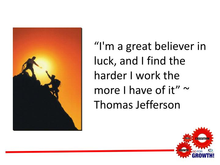 """I'm a great believer in luck, and I find the harder I work the more I have of it"" ~ Thomas Jefferson"