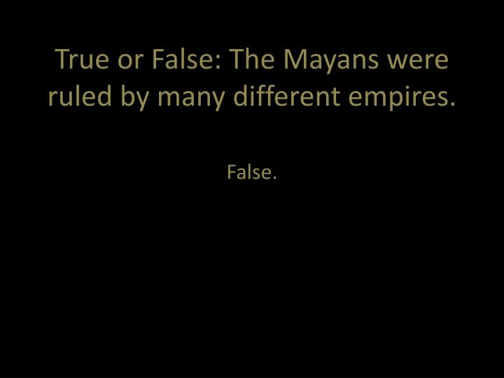 True or False: The Mayans were ruled by many different empires.