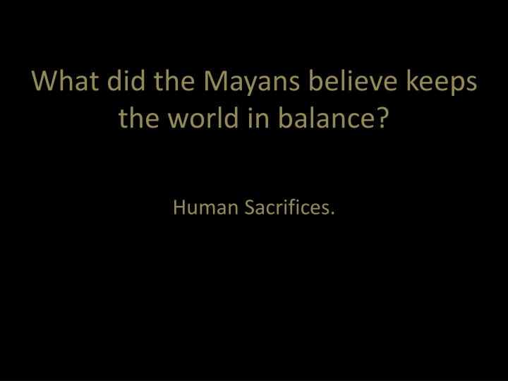 What did the Mayans believe keeps the world in balance?