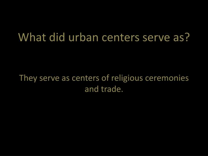 What did urban centers serve as?