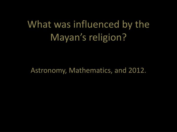 What was influenced by the Mayan's religion?