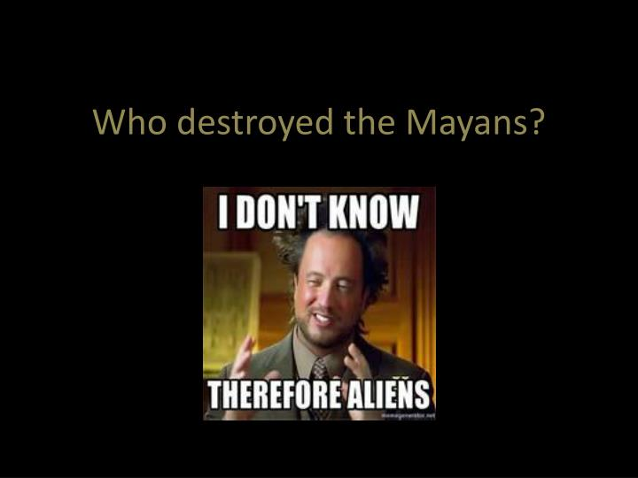 Who destroyed the Mayans?