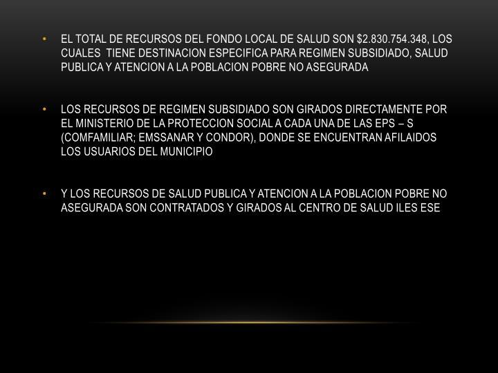 EL TOTAL DE RECURSOS DEL FONDO LOCAL DE SALUD SON $2.830.754.348, LOS CUALES  TIENE DESTINACION ESPECIFICA PARA REGIMEN SUBSIDIADO, SALUD PUBLICA Y ATENCION A LA POBLACION POBRE NO ASEGURADA