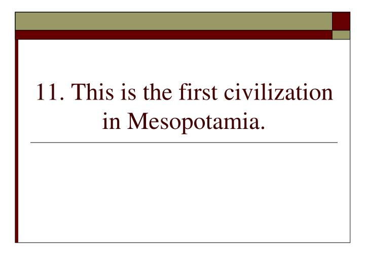 11. This is the first civilization in Mesopotamia.