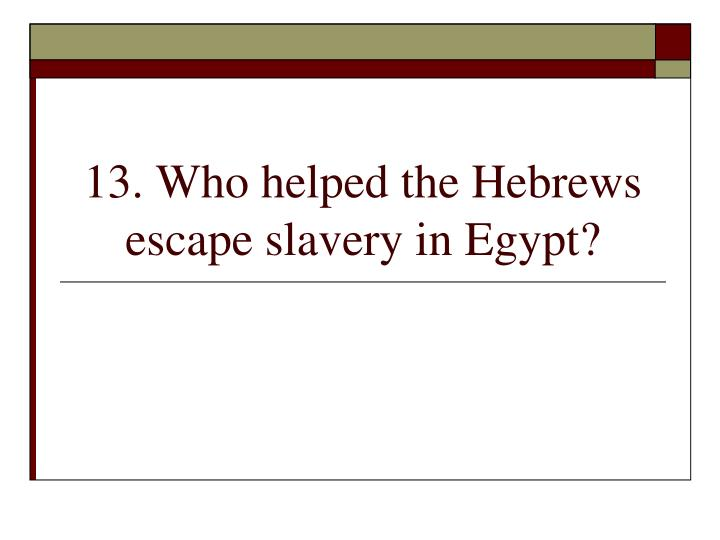 13. Who helped the Hebrews escape slavery in Egypt?