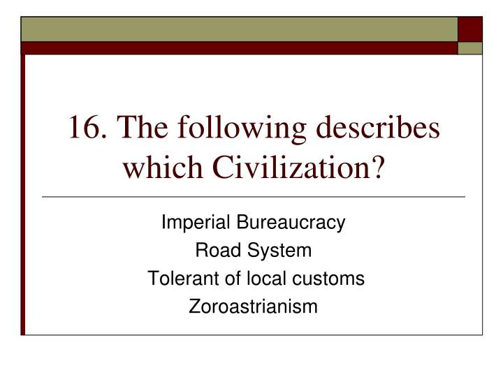 16. The following describes which Civilization?