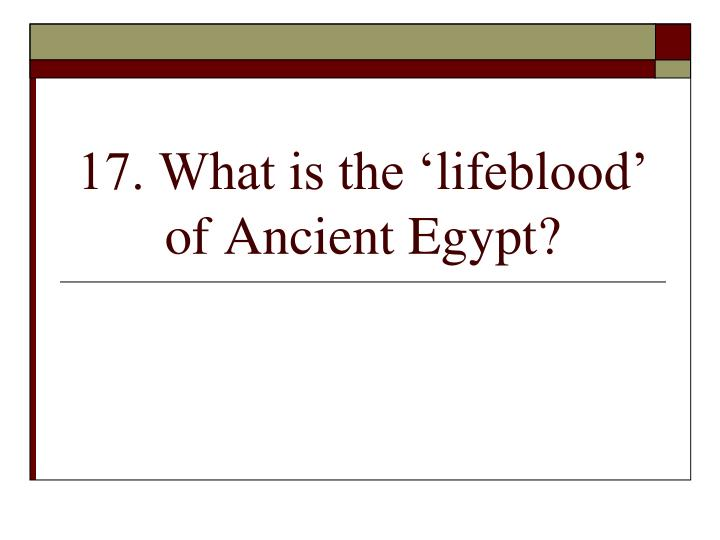 17. What is the 'lifeblood' of Ancient Egypt?