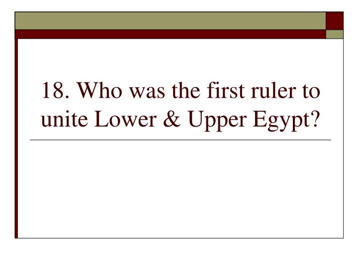 18. Who was the first ruler to unite Lower & Upper Egypt?