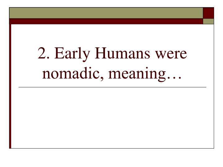 2 early humans were nomadic meaning