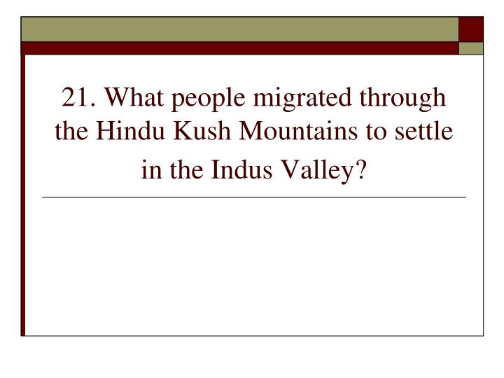 21. What people migrated through the Hindu Kush Mountains to settle in the Indus Valley?