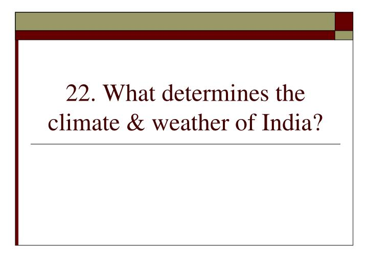 22. What determines the climate & weather of India?